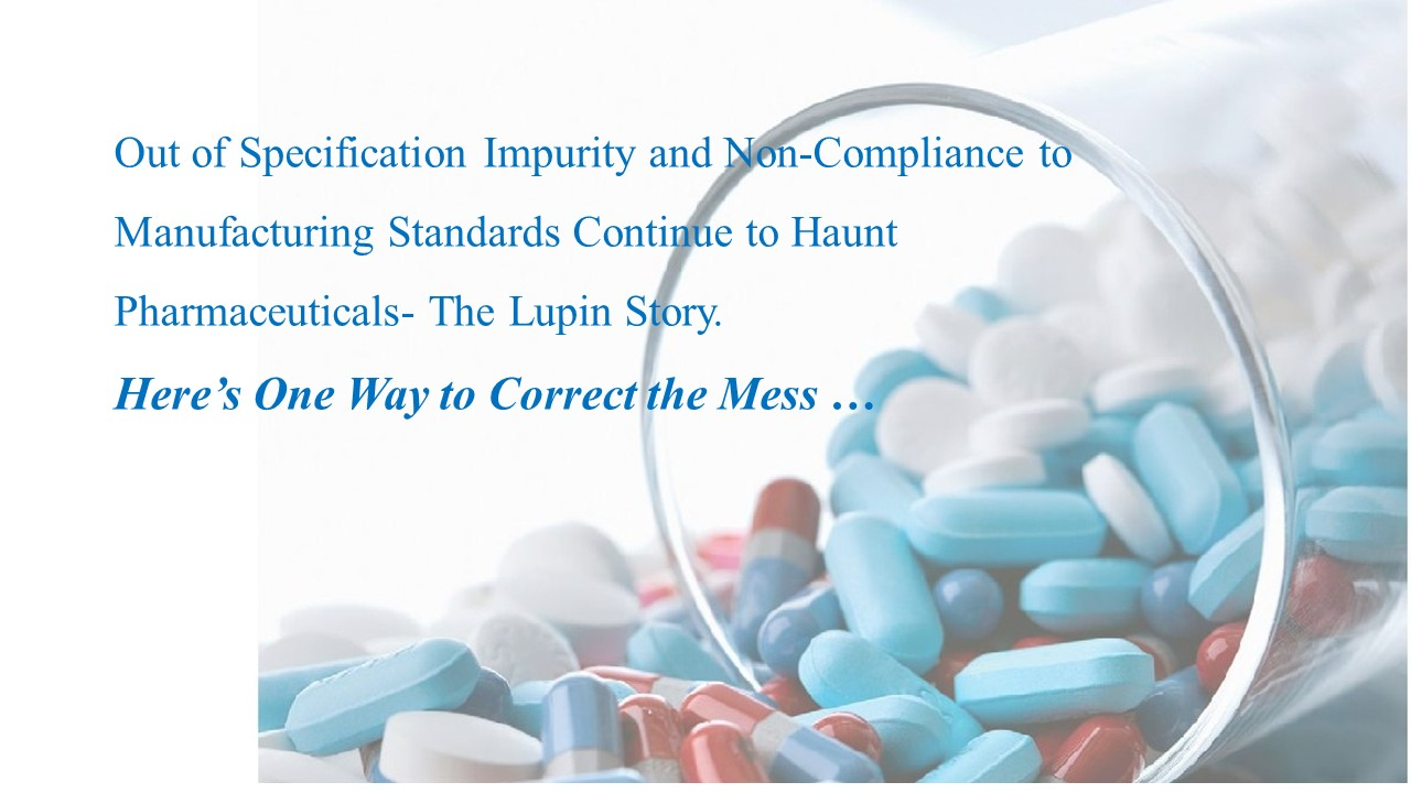 out of specifications impurities and non-compliance to manufacturing standards continue to haunt pharmaceuticals- the lupin story. Here's one way to correct the mess article by dr shruti bhat
